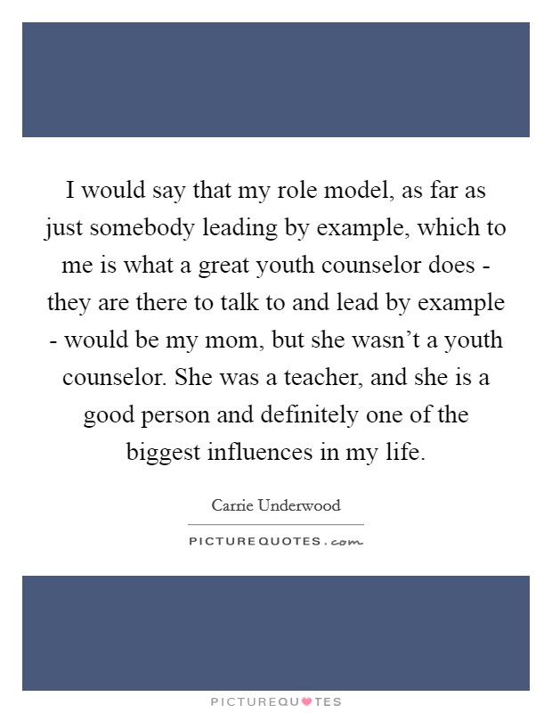I would say that my role model, as far as just somebody leading by example, which to me is what a great youth counselor does - they are there to talk to and lead by example - would be my mom, but she wasn't a youth counselor. She was a teacher, and she is a good person and definitely one of the biggest influences in my life Picture Quote #1