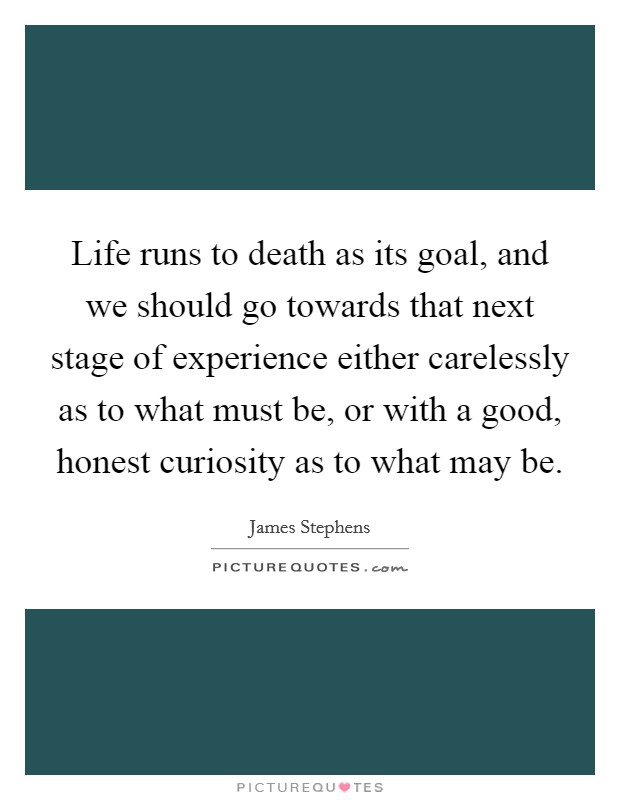 Life runs to death as its goal, and we should go towards that next stage of experience either carelessly as to what must be, or with a good, honest curiosity as to what may be Picture Quote #1