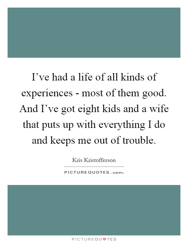 I've had a life of all kinds of experiences - most of them good. And I've got eight kids and a wife that puts up with everything I do and keeps me out of trouble Picture Quote #1