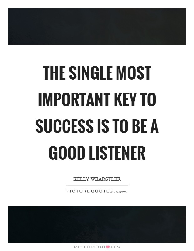 The single most important key to success is to be a good listener Picture Quote #1