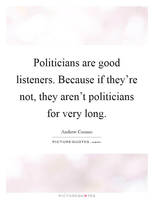Politicians are good listeners. Because if they're not, they aren't politicians for very long Picture Quote #1