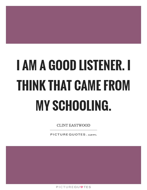 I am a good listener. I think that came from my schooling Picture Quote #1