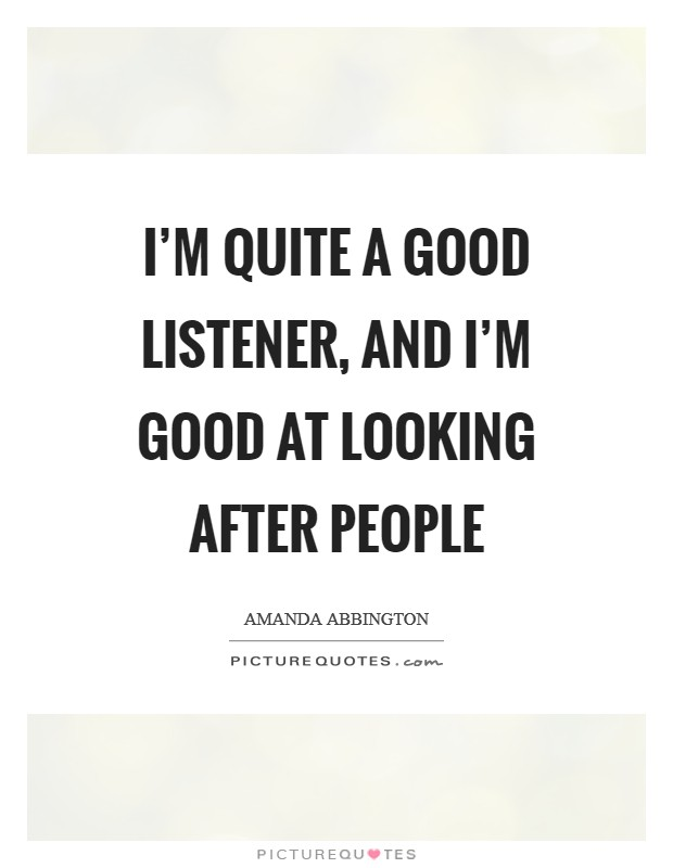 I'm quite a good listener, and I'm good at looking after people Picture Quote #1