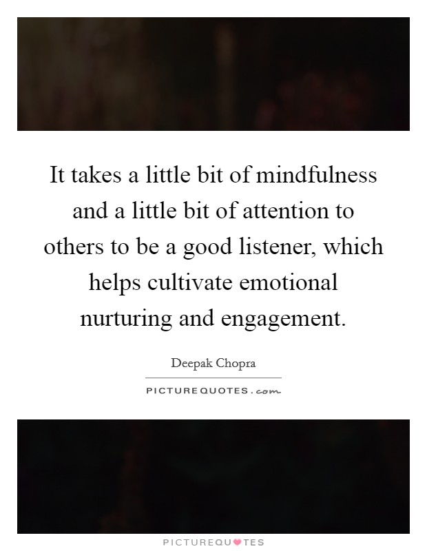 It takes a little bit of mindfulness and a little bit of attention to others to be a good listener, which helps cultivate emotional nurturing and engagement Picture Quote #1