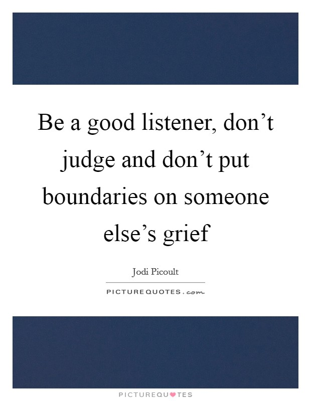 Be a good listener, don't judge and don't put boundaries on someone else's grief Picture Quote #1