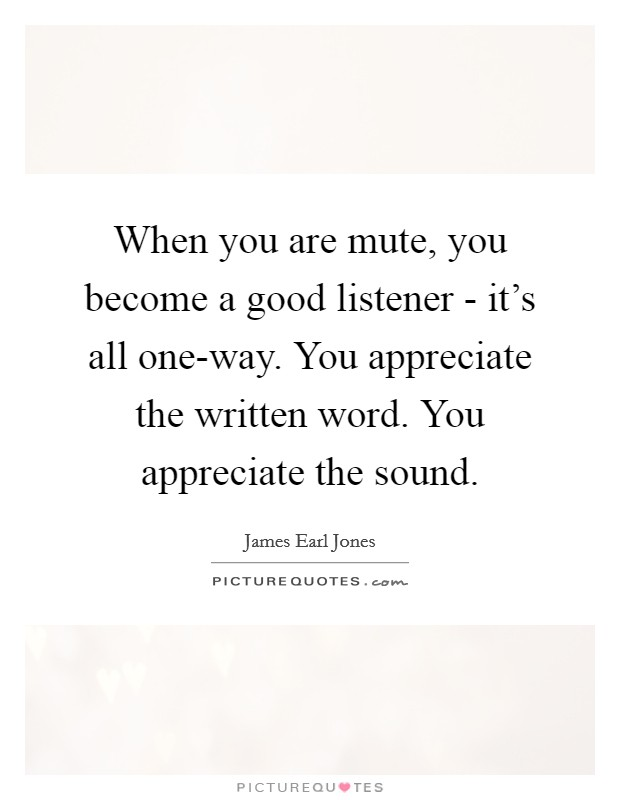 When you are mute, you become a good listener - it's all one-way. You appreciate the written word. You appreciate the sound Picture Quote #1