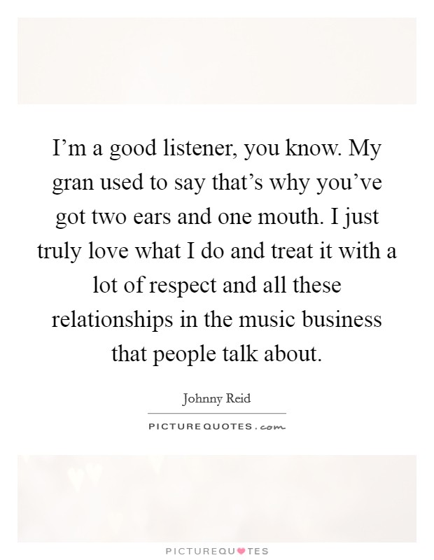 I'm a good listener, you know. My gran used to say that's why you've got two ears and one mouth. I just truly love what I do and treat it with a lot of respect and all these relationships in the music business that people talk about Picture Quote #1