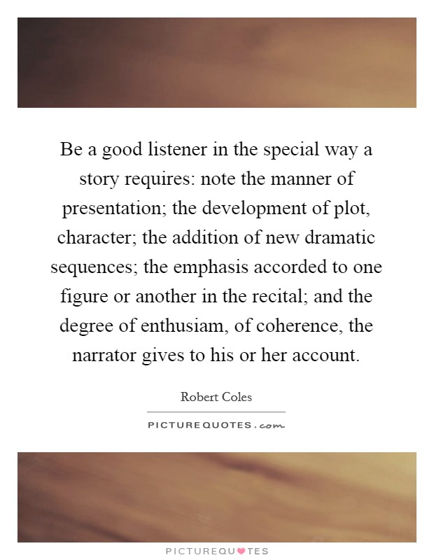 Be a good listener in the special way a story requires: note the manner of presentation; the development of plot, character; the addition of new dramatic sequences; the emphasis accorded to one figure or another in the recital; and the degree of enthusiam, of coherence, the narrator gives to his or her account Picture Quote #1
