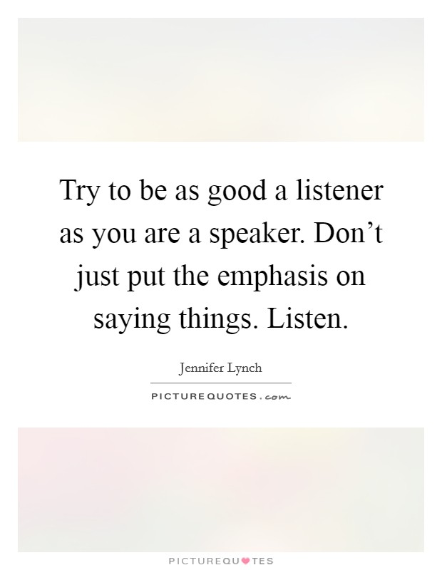 Try to be as good a listener as you are a speaker. Don't just put the emphasis on saying things. Listen Picture Quote #1