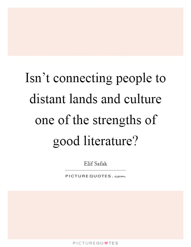 Isn't connecting people to distant lands and culture one of the strengths of good literature? Picture Quote #1