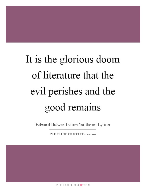 It is the glorious doom of literature that the evil perishes and the good remains Picture Quote #1