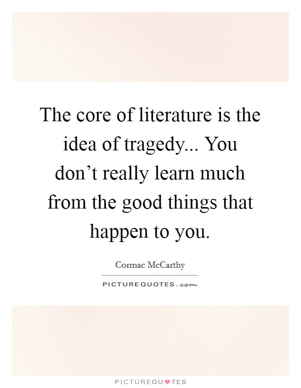 The core of literature is the idea of tragedy... You don't really learn much from the good things that happen to you Picture Quote #1