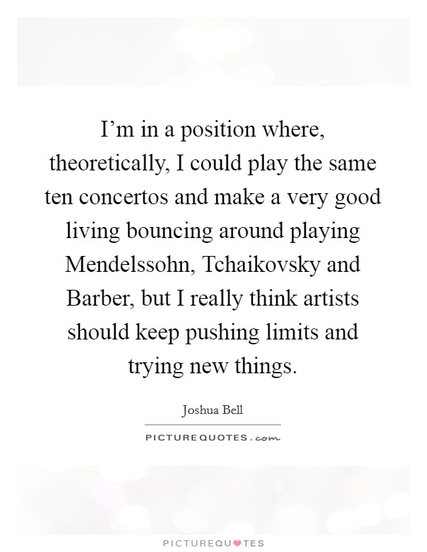 I'm in a position where, theoretically, I could play the same ten concertos and make a very good living bouncing around playing Mendelssohn, Tchaikovsky and Barber, but I really think artists should keep pushing limits and trying new things Picture Quote #1