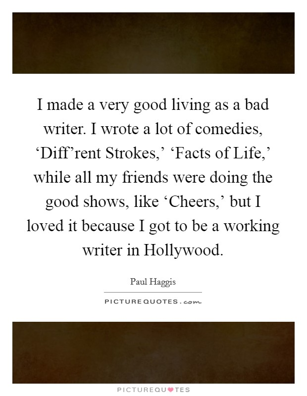 I made a very good living as a bad writer. I wrote a lot of comedies, 'Diff'rent Strokes,' 'Facts of Life,' while all my friends were doing the good shows, like 'Cheers,' but I loved it because I got to be a working writer in Hollywood. Picture Quote #1