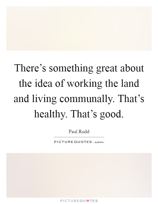 There's something great about the idea of working the land and living communally. That's healthy. That's good Picture Quote #1