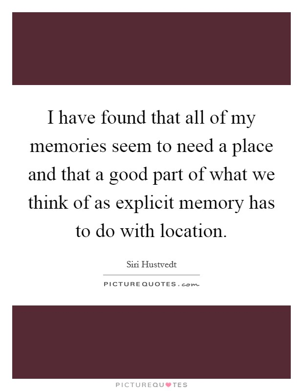 I have found that all of my memories seem to need a place and that a good part of what we think of as explicit memory has to do with location Picture Quote #1