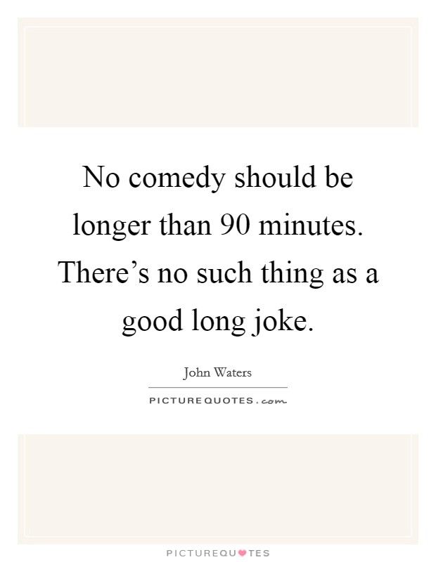 No comedy should be longer than 90 minutes. There's no such thing as a good long joke Picture Quote #1