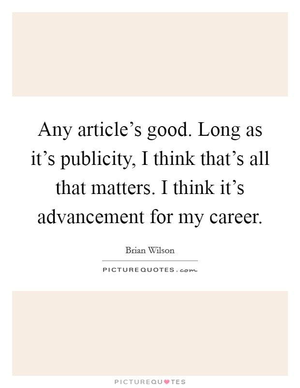 Any article's good. Long as it's publicity, I think that's all that matters. I think it's advancement for my career Picture Quote #1