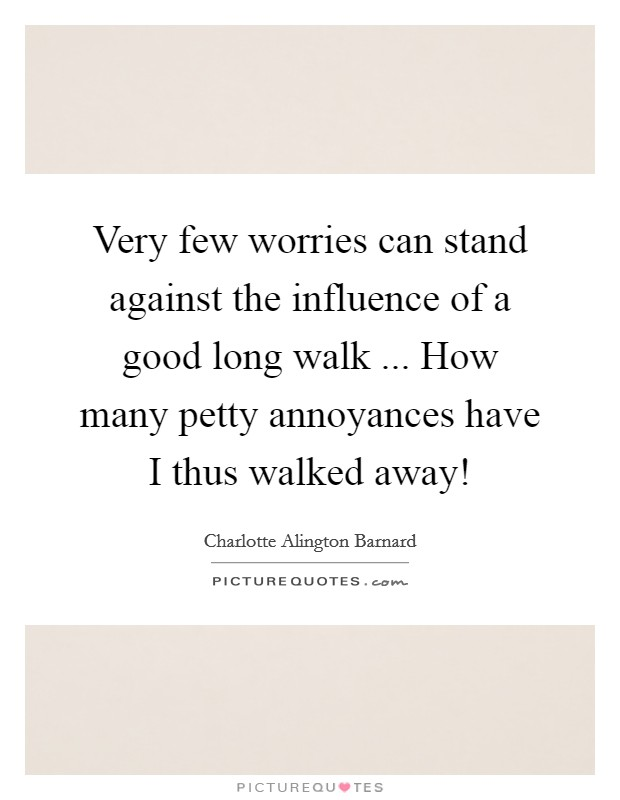 Very few worries can stand against the influence of a good long walk ... How many petty annoyances have I thus walked away! Picture Quote #1