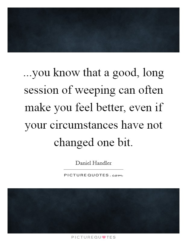 ...you know that a good, long session of weeping can often make you feel better, even if your circumstances have not changed one bit Picture Quote #1