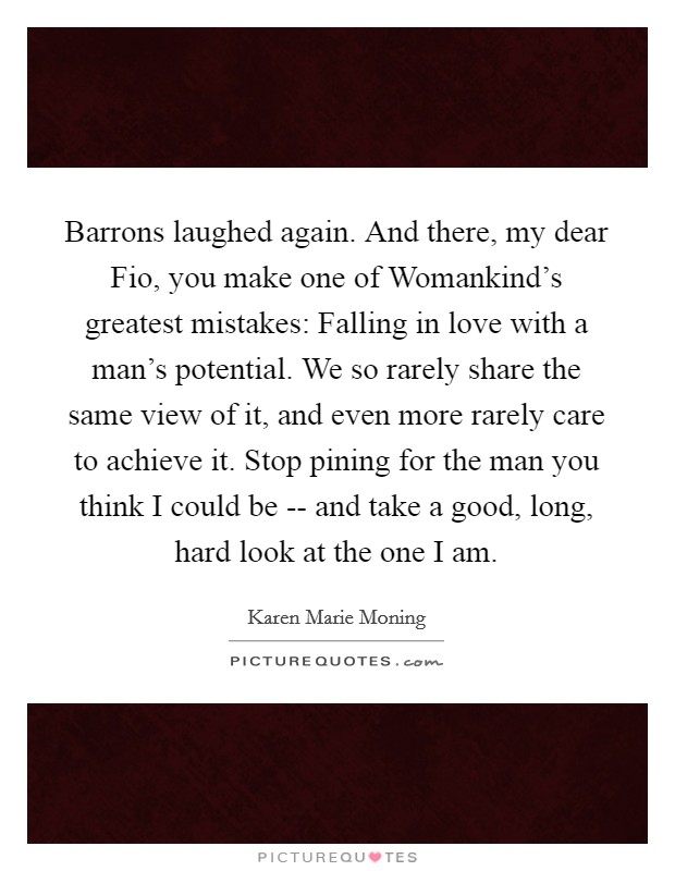 Barrons laughed again. And there, my dear Fio, you make one of Womankind's greatest mistakes: Falling in love with a man's potential. We so rarely share the same view of it, and even more rarely care to achieve it. Stop pining for the man you think I could be -- and take a good, long, hard look at the one I am Picture Quote #1