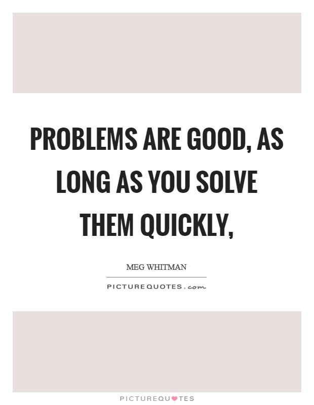 Problems are good, as long as you solve them quickly, Picture Quote #1