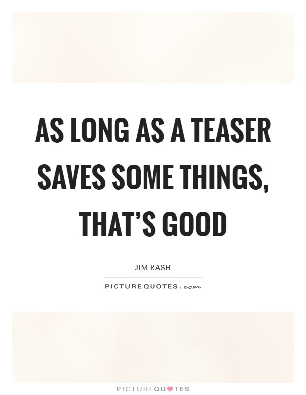 As long as a teaser saves some things, that's good Picture Quote #1