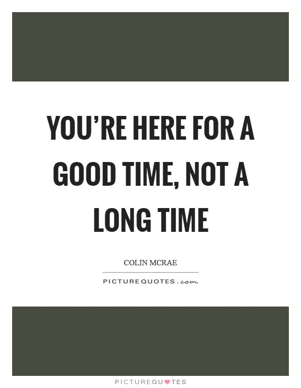 You're here for a good time, not a long time Picture Quote #1