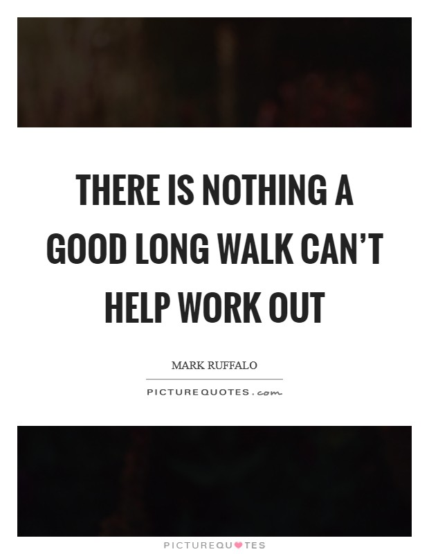 There is nothing a good long walk can't help work out Picture Quote #1