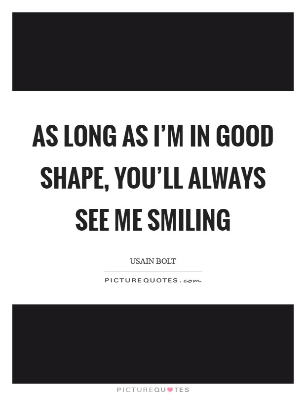As long as I'm in good shape, you'll always see me smiling Picture Quote #1