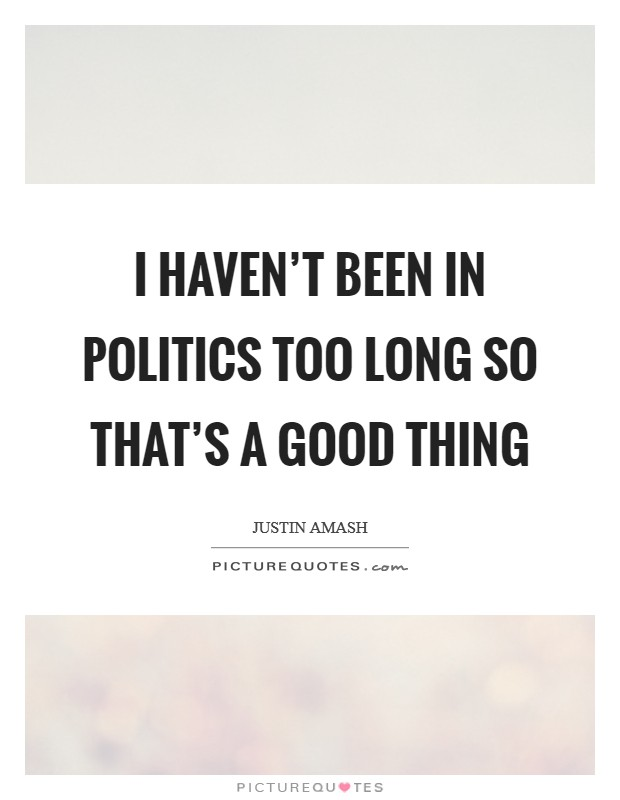I haven't been in politics too long so that's a good thing Picture Quote #1