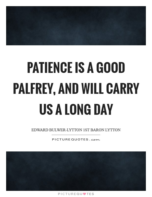 Patience is a good palfrey, and will carry us a long day Picture Quote #1