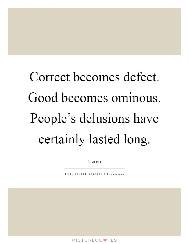 Correct becomes defect. Good becomes ominous. People's delusions have certainly lasted long Picture Quote #1