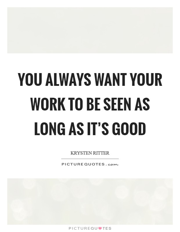 You always want your work to be seen as long as it's good Picture Quote #1