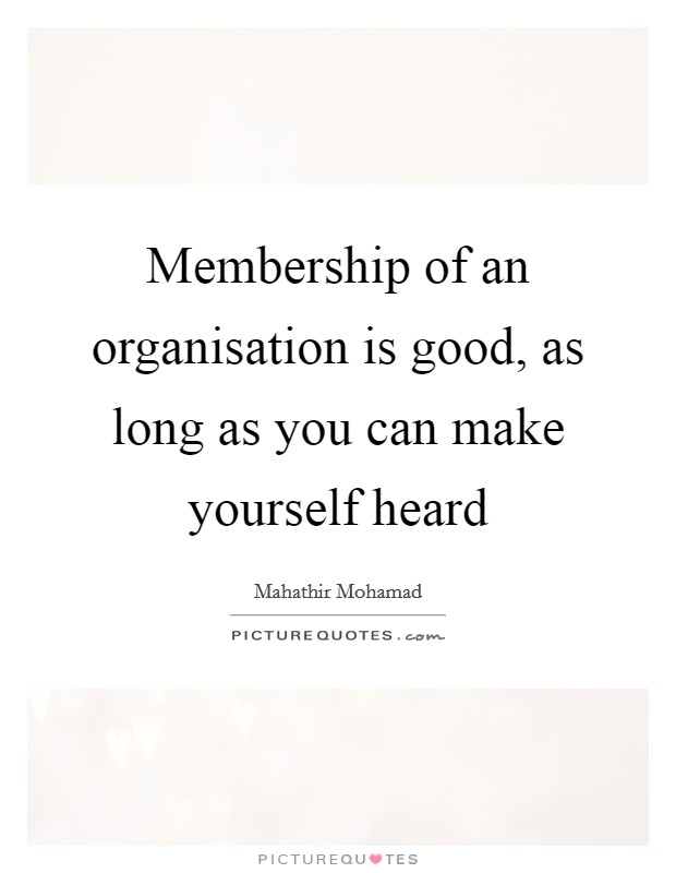 Membership of an organisation is good, as long as you can make yourself heard Picture Quote #1