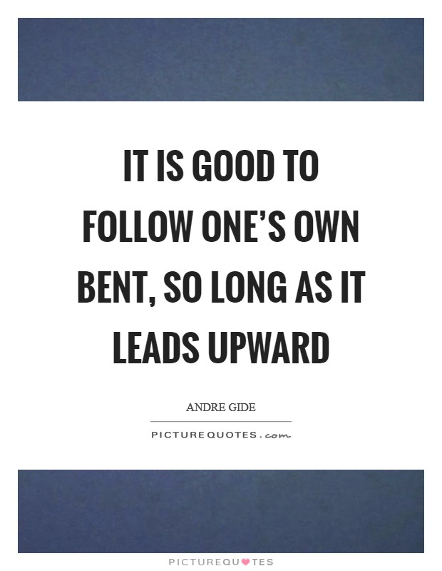 It is good to follow one's own bent, so long as it leads upward Picture Quote #1