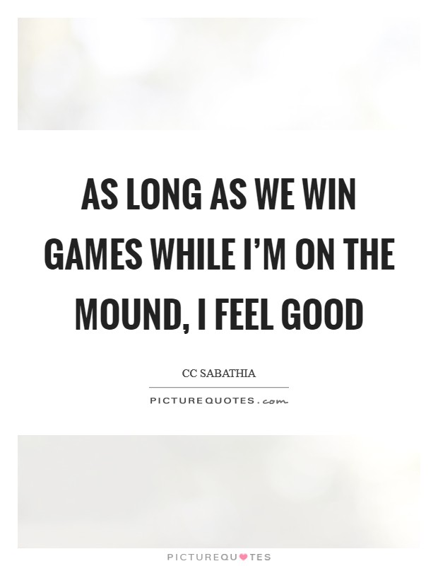 As long as we win games while I'm on the mound, I feel good Picture Quote #1