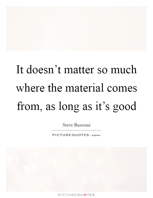 It doesn't matter so much where the material comes from, as long as it's good Picture Quote #1