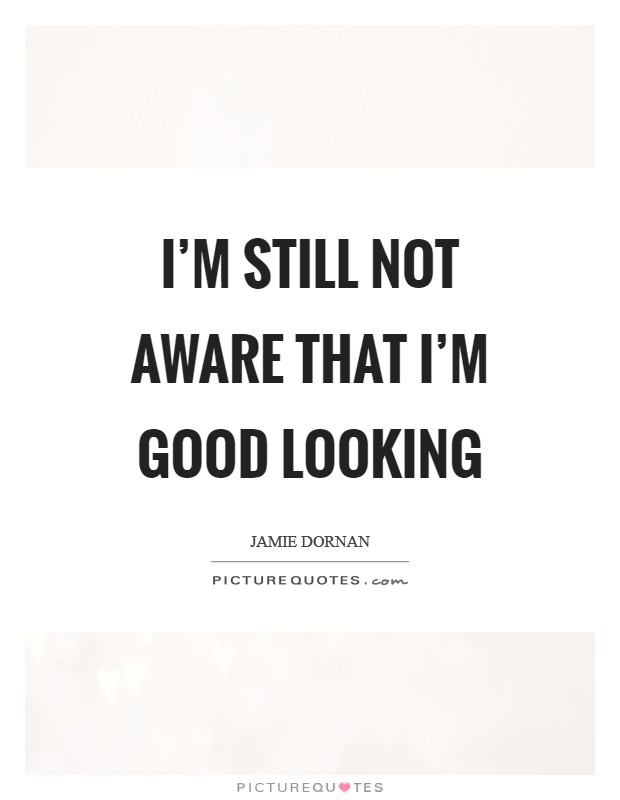I'm still not aware that I'm good looking Picture Quote #1