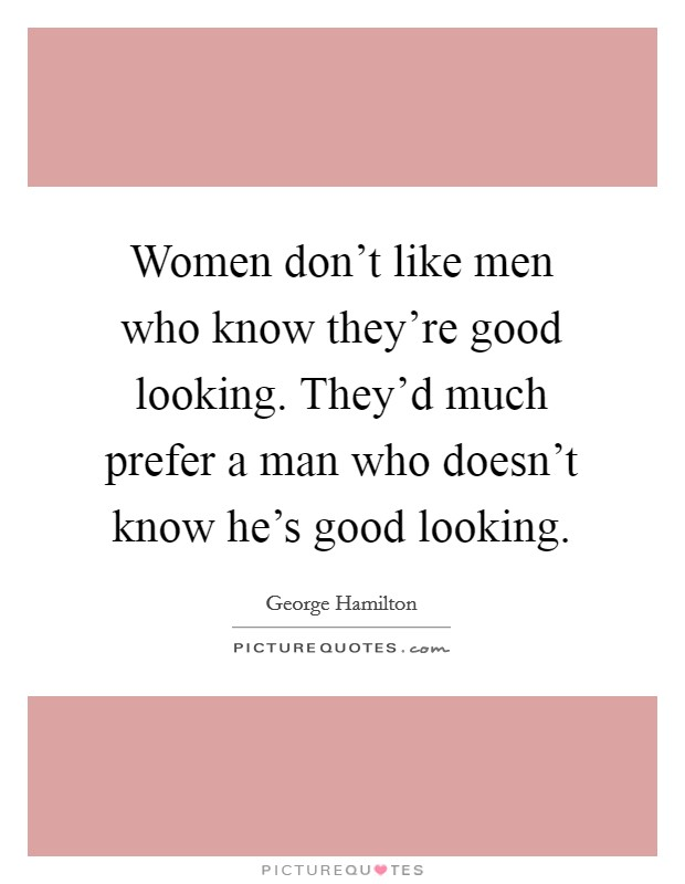 Women don't like men who know they're good looking. They'd much prefer a man who doesn't know he's good looking Picture Quote #1
