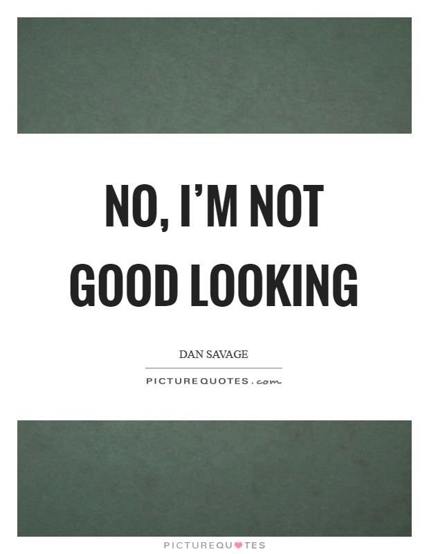 No, I'm not good looking Picture Quote #1