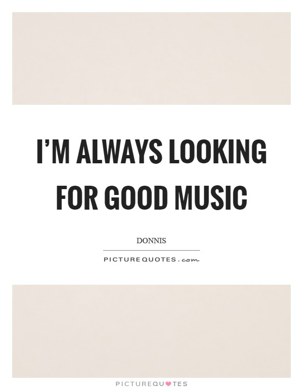 I'm always looking for good music Picture Quote #1