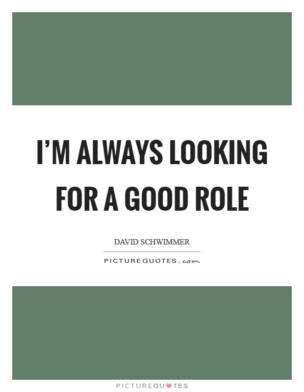 I'm always looking for a good role Picture Quote #1