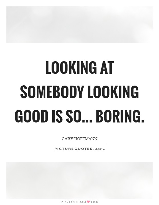 Looking at somebody looking good is so... boring Picture Quote #1