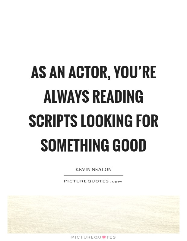 As an actor, you're always reading scripts looking for something good Picture Quote #1
