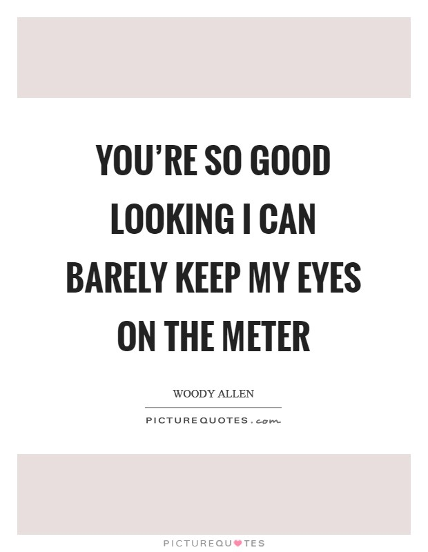You're so good looking I can barely keep my eyes on the meter Picture Quote #1