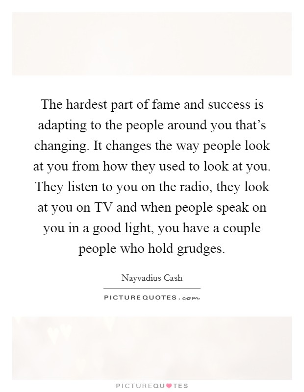 The hardest part of fame and success is adapting to the people around you that's changing. It changes the way people look at you from how they used to look at you. They listen to you on the radio, they look at you on TV and when people speak on you in a good light, you have a couple people who hold grudges. Picture Quote #1