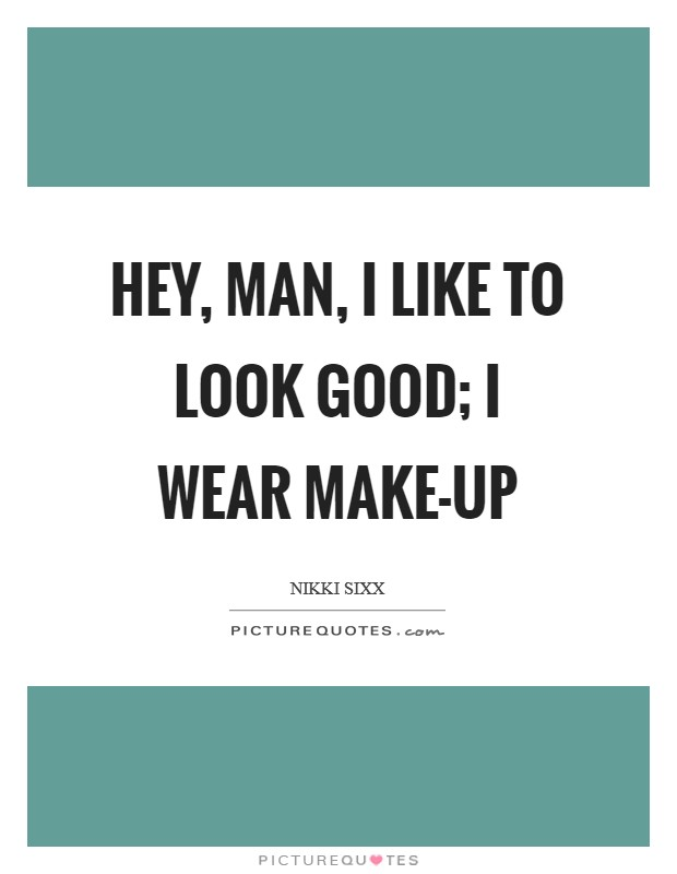 Hey, man, I like to look good; I wear make-up Picture Quote #1