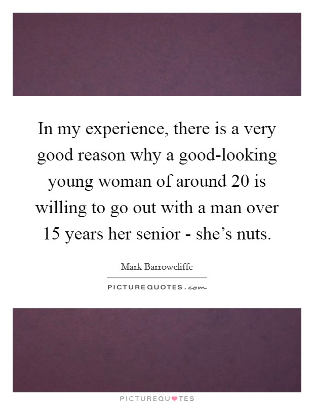 In my experience, there is a very good reason why a good-looking young woman of around 20 is willing to go out with a man over 15 years her senior - she's nuts Picture Quote #1