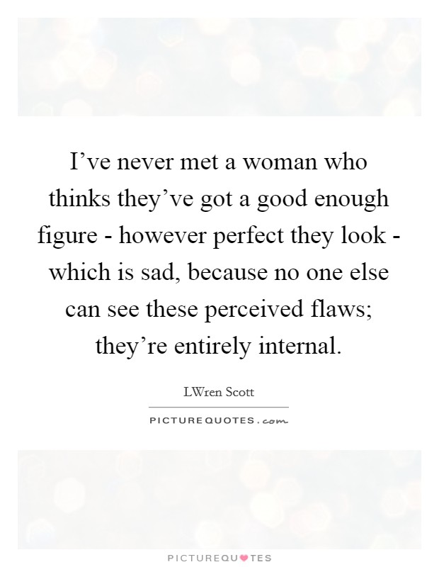 I've never met a woman who thinks they've got a good enough figure - however perfect they look - which is sad, because no one else can see these perceived flaws; they're entirely internal Picture Quote #1